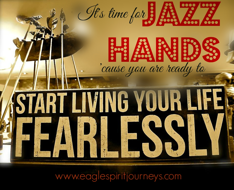 Jazz hands - living your life fearlessly